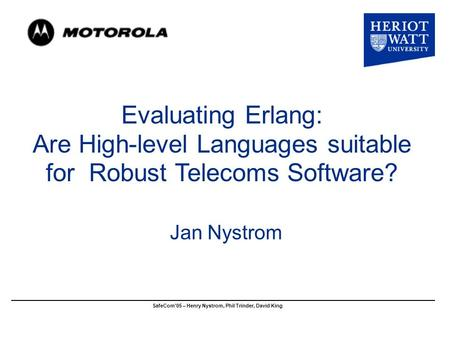 Evaluating Erlang: Are High-level Languages suitable for Robust Telecoms Software? Jan Nystrom SafeCom'05 – Henry Nystrom, Phil Trinder, David King.