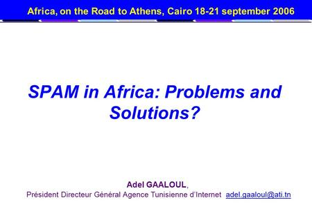 Africa, on the Road to Athens, Cairo 18-21 september 2006 SPAM in Africa: Problems and Solutions? Adel GAALOUL, Président Directeur Général Agence Tunisienne.