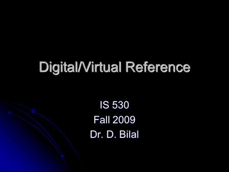 Digital/Virtual Reference IS 530 Fall 2009 Dr. D. Bilal.