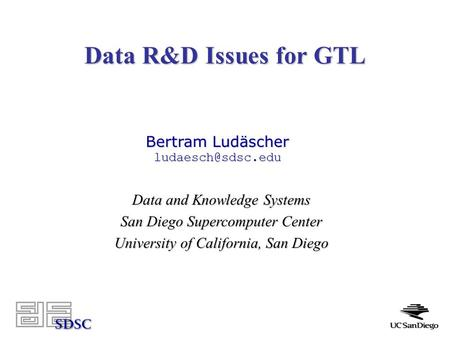 Data R&D Issues for GTL Data and Knowledge Systems San Diego Supercomputer Center University of California, San Diego Bertram Ludäscher
