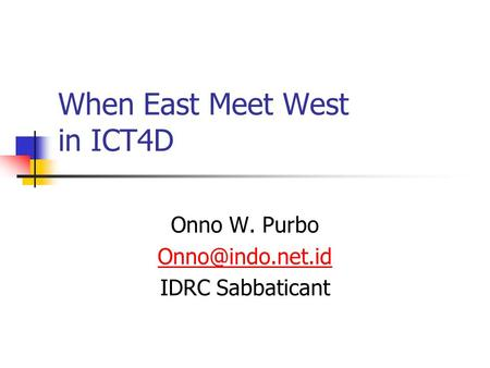When East Meet West in ICT4D Onno W. Purbo IDRC Sabbaticant.
