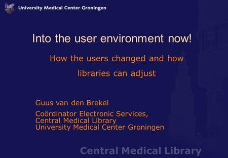 Central Medical Library Into the user environment now! How the users changed and how libraries can adjust Guus van den Brekel Coördinator Electronic Services,
