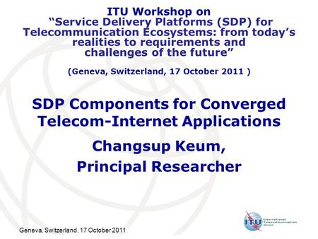 "Geneva, Switzerland, 17 October 2011 SDP Components for Converged Telecom-Internet Applications Changsup Keum, Principal Researcher ITU Workshop on ""Service."