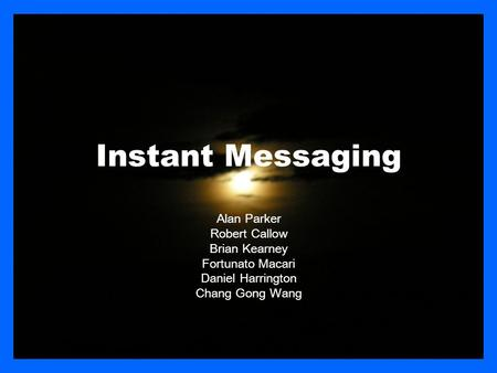 Instant Messaging Alan Parker Robert Callow Brian Kearney Fortunato Macari Daniel Harrington Chang Gong Wang.