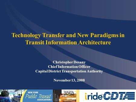Christopher Desany Chief Information Officer Capital District Transportation Authority November 13, 2008 Technology Transfer and New Paradigms in Transit.