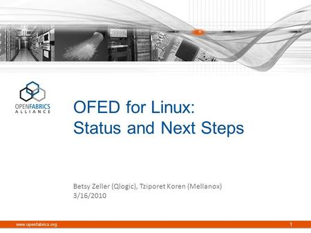 OFED for Linux: Status and Next Steps www.openfabrics.org 1 Betsy Zeller (Qlogic), Tziporet Koren (Mellanox) 3/16/2010.