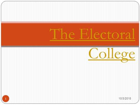 1 The Electoral College 10/3/2015. True or False? 2 The candidate with the most votes is elected president. Answer: Not necessarily. Ask Al Gore. 10/3/2015.