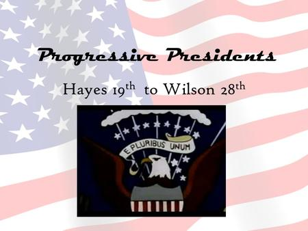 Progressive Presidents Hayes 19 th to Wilson 28 th.