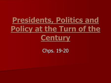 Presidents, Politics and Policy at the Turn of the Century Chps. 19-20.