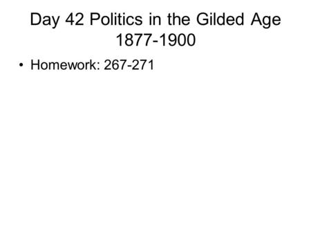 Day 42 Politics in the Gilded Age 1877-1900 Homework: 267-271.