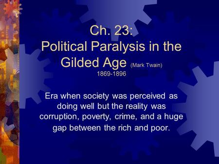 Ch. 23: Political Paralysis in the Gilded Age (Mark Twain) 1869-1896 Era when society was perceived as doing well but the reality was corruption, poverty,