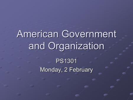 American Government and Organization PS1301 Monday, 2 February.