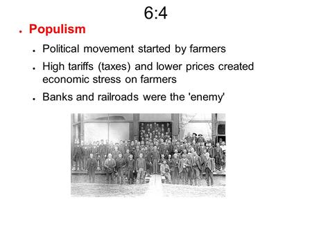 6:4 ● Populism ● Political movement started by farmers ● High tariffs (taxes) and lower prices created economic stress on farmers ● Banks and railroads.