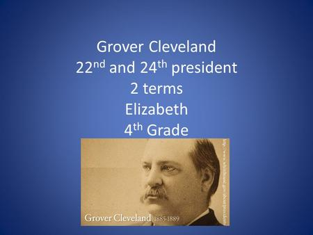 Grover Cleveland 22 nd and 24 th president 2 terms Elizabeth 4 th Grade.