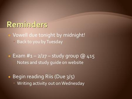  Vowell due tonight by midnight!  Back to you by Tuesday  Exam #1 – 2/27 – study 415  Notes and study guide on website  Begin reading Riis.