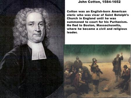 John Cotton, 1584-1652 Cotton was an English-born American cleric who was vicar of Saint Botolph's Church in England until he was summoned to court for.