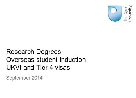 Research Degrees Overseas student induction UKVI and Tier 4 visas September 2014.