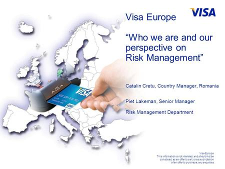 For Visa Internal Use Only Visa Europe This information is not intended, and should not be construed, as an offer to sell, or as a solicitation of an offer.