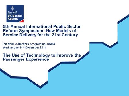 5th Annual International Public Sector Reform Symposium: New Models of Service Delivery for the 21st Century Ian Neill, e-Borders programme, UKBA Wednesday.