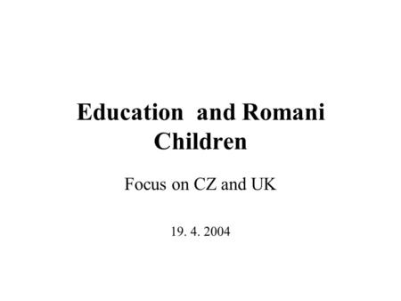 Education and Romani Children Focus on CZ and UK 19. 4. 2004.