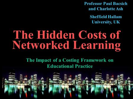 The Hidden Costs of Networked Learning The Impact of a Costing Framework on Educational Practice Professor Paul Bacsich and Charlotte Ash Sheffield Hallam.