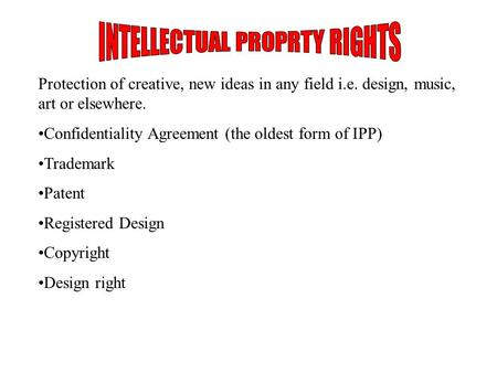 Protection of creative, new ideas in any field i.e. design, music, art or elsewhere. Confidentiality Agreement (the oldest form of IPP) Trademark Patent.