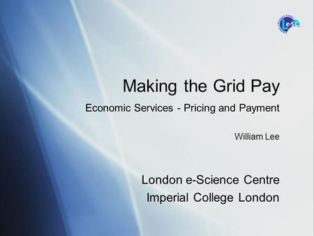 London e-Science Centre Imperial College London Making the Grid Pay Economic Services - Pricing and Payment William Lee.