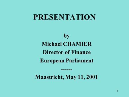 1 by Michael CHAMIER Director of Finance European Parliament ------ Maastricht, May 11, 2001 PRESENTATION.