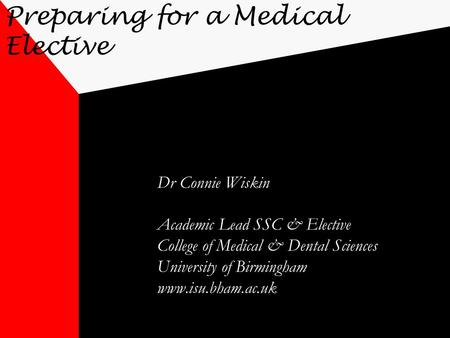 Preparing for a Medical Elective Dr Connie Wiskin Academic Lead SSC & Elective College of Medical & Dental Sciences University of Birmingham www.isu.bham.ac.uk.
