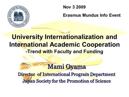 University Internationalization and International Academic Cooperation -Trend with Faculty and Funding Nov 3 2009 Erasmus Mundus Info Event Mami Oyama.