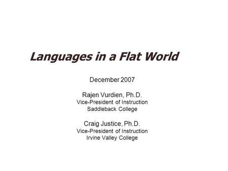 Languages in a Flat World December 2007 Rajen Vurdien, Ph.D. Vice-President of Instruction Saddleback College Craig Justice, Ph.D. Vice-President of Instruction.