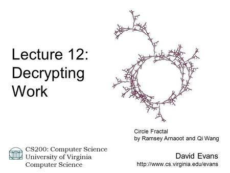 David Evans  CS200: Computer Science University of Virginia Computer Science Lecture 12: Decrypting Work Circle Fractal.