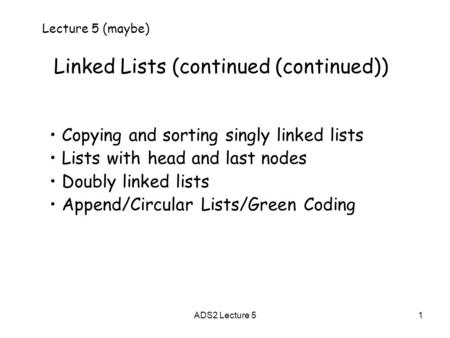 1 Linked Lists (continued (continued)) Lecture 5 (maybe) Copying and sorting singly linked lists Lists with head and last nodes Doubly linked lists Append/Circular.