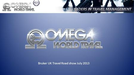 Bruker UK Travel Road show July 2013. Presented By Nicola Smith, Account Manager, Omega World Travel Francesco Deluca, Director of Sales and Marketing,