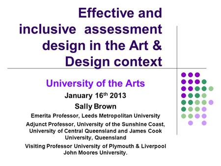 Effective and inclusive assessment design in the Art & Design context University of the Arts January 16 th 2013 Sally Brown Emerita Professor, Leeds Metropolitan.