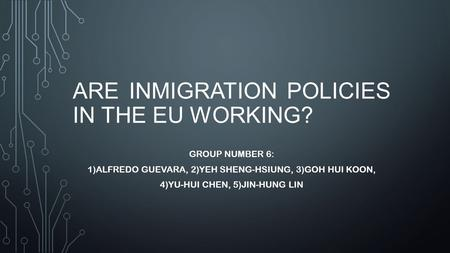 ARE INMIGRATION POLICIES IN THE EU WORKING? GROUP NUMBER 6: 1)ALFREDO GUEVARA, 2)YEH SHENG-HSIUNG, 3)GOH HUI KOON, 4)YU-HUI CHEN, 5)JIN-HUNG LIN.