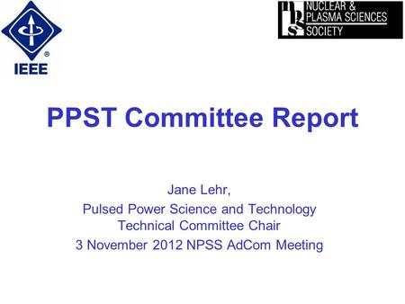 PPST Committee Report Jane Lehr, Pulsed Power Science and Technology Technical Committee Chair 3 November 2012 NPSS AdCom Meeting.