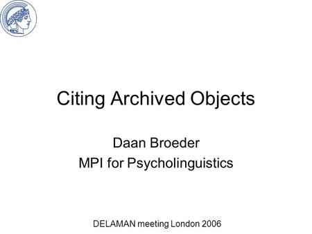 Citing Archived Objects Daan Broeder MPI for Psycholinguistics DELAMAN meeting London 2006.