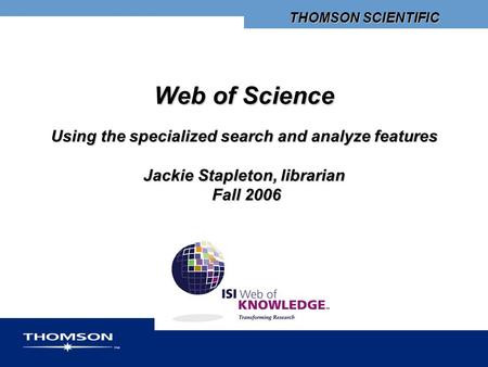 THOMSON SCIENTIFIC Web of Science Using the specialized search and analyze features Jackie Stapleton, librarian Fall 2006.