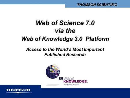 THOMSON SCIENTIFIC Web of Science 7.0 via the Web of Knowledge 3.0 Platform Access to the World's Most Important Published Research.