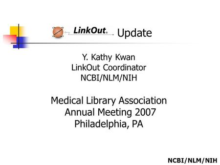Update Y. Kathy Kwan LinkOut Coordinator NCBI/NLM/NIH Medical Library Association Annual Meeting 2007 Philadelphia, PA NCBI/NLM/NIH.