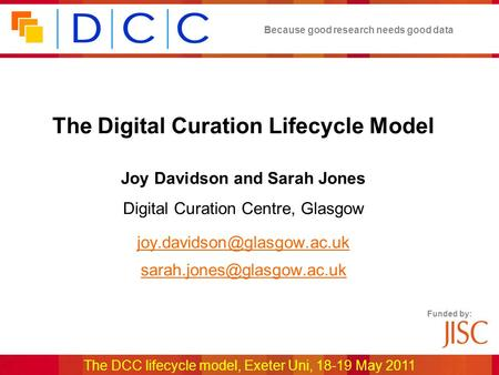 Because good research needs good data The DCC lifecycle model, Exeter Uni, 18-19 May 2011 Funded by: The Digital Curation Lifecycle Model Joy Davidson.