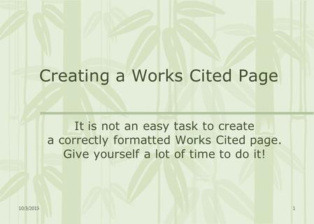 10/3/20151 Creating a Works Cited Page It is not an easy task to create a correctly formatted Works Cited page. Give yourself a lot of time to do it!