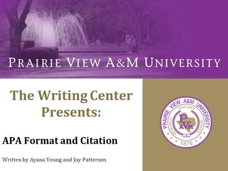 The Writing Center Presents: APA Format and Citation Written by Ayana Young and Joy Patterson.