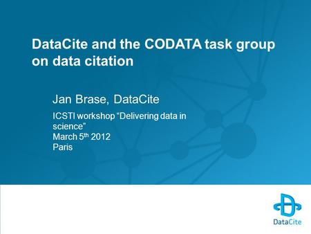 "DataCite and the CODATA task group on data citation Jan Brase, DataCite ICSTI workshop ""Delivering data in science"" March 5 th 2012 Paris."