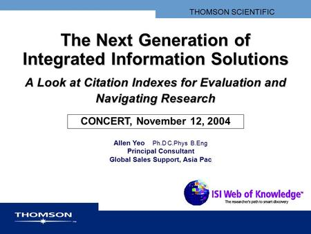 THOMSON SCIENTIFIC The Next Generation of Integrated Information Solutions A Look at Citation Indexes for Evaluation and Navigating Research CONCERT, November.