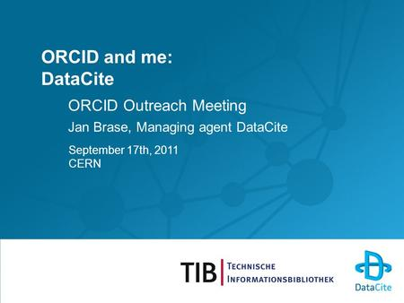ORCID and me: DataCite ORCID Outreach Meeting Jan Brase, Managing agent DataCite September 17th, 2011 CERN.