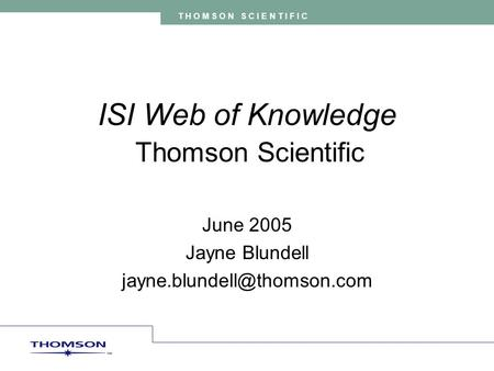 T H O M S O N S C I E N T I F I C ISI Web of Knowledge Thomson Scientific June 2005 Jayne Blundell