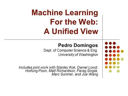 Machine Learning For the Web: A Unified View Pedro Domingos Dept. of Computer Science & Eng. University of Washington Includes joint work with Stanley.