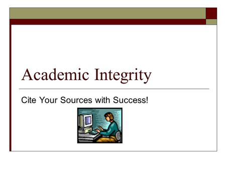 Academic Integrity Cite Your Sources with Success!